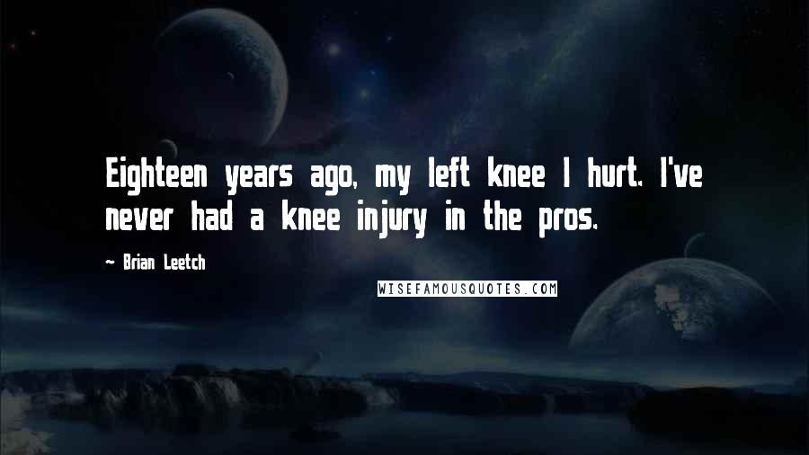Brian Leetch quotes: Eighteen years ago, my left knee I hurt. I've never had a knee injury in the pros.