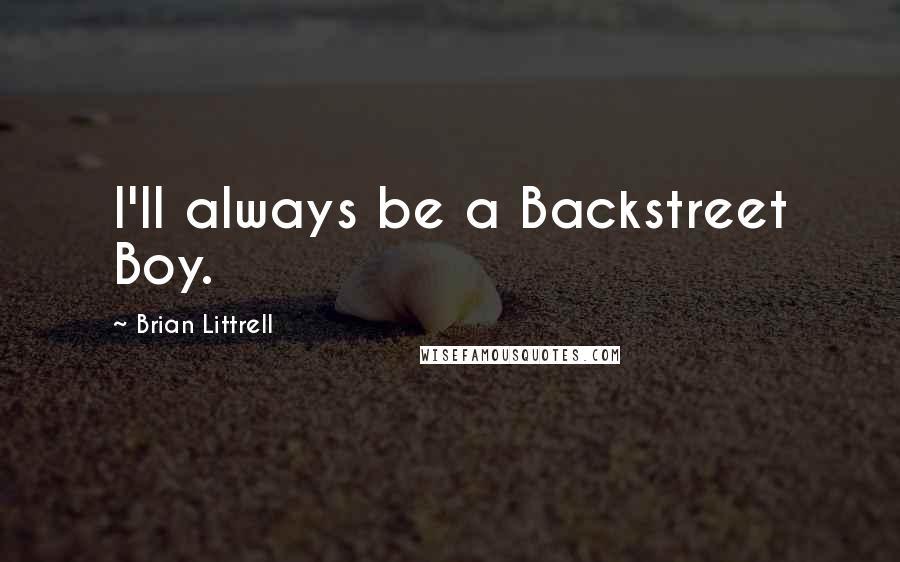 Brian Littrell quotes: I'll always be a Backstreet Boy.