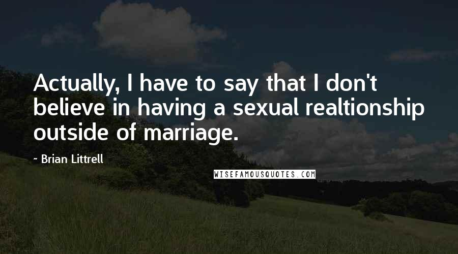 Brian Littrell quotes: Actually, I have to say that I don't believe in having a sexual realtionship outside of marriage.