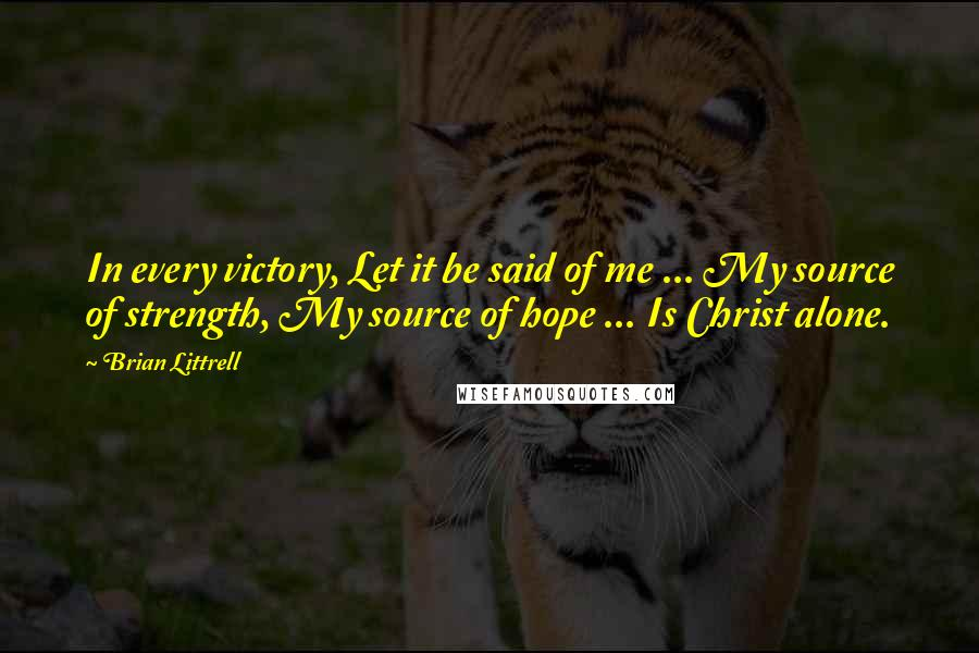 Brian Littrell quotes: In every victory, Let it be said of me ... My source of strength, My source of hope ... Is Christ alone.