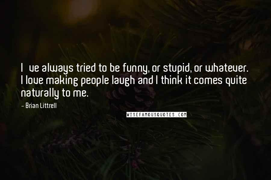 Brian Littrell quotes: I've always tried to be funny, or stupid, or whatever. I love making people laugh and I think it comes quite naturally to me.