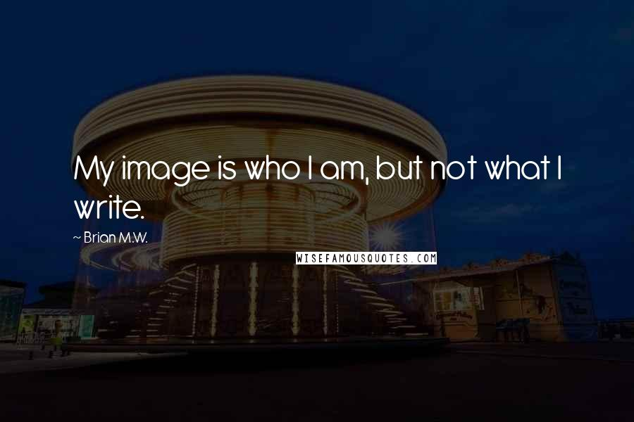 Brian M.W. quotes: My image is who I am, but not what I write.
