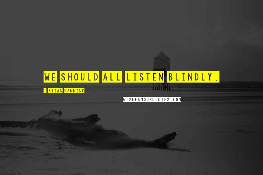 Brian Manning quotes: we should all listen blindly.