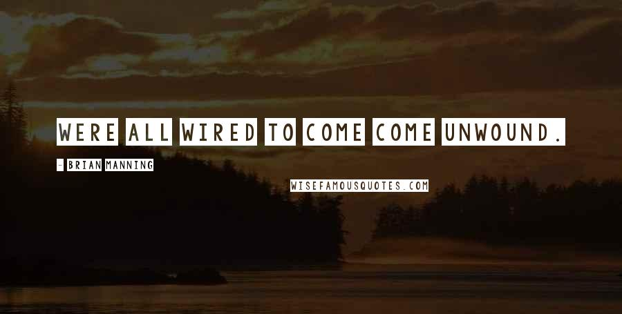 Brian Manning quotes: were all wired to come come unwound.