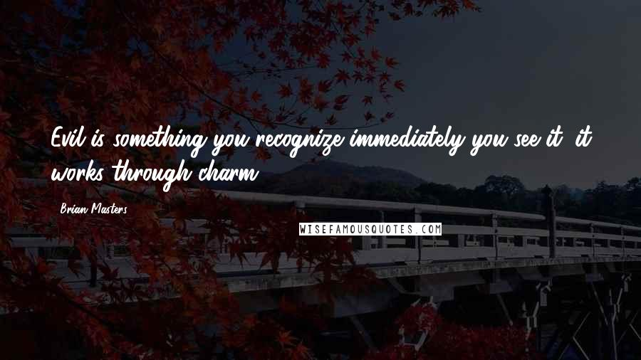 Brian Masters quotes: Evil is something you recognize immediately you see it: it works through charm