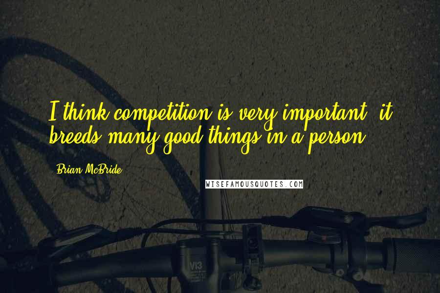 Brian McBride quotes: I think competition is very important; it breeds many good things in a person.