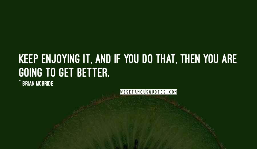 Brian McBride quotes: Keep enjoying it, and if you do that, then you are going to get better.