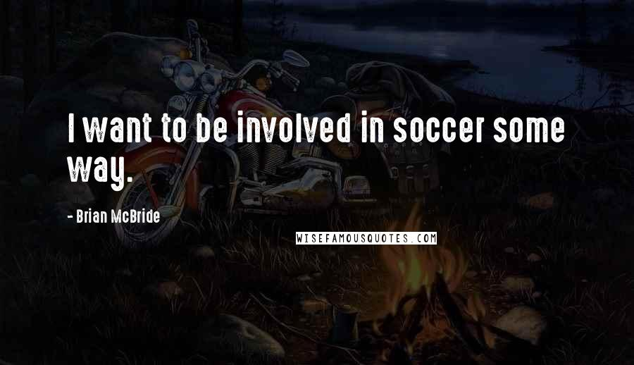 Brian McBride quotes: I want to be involved in soccer some way.