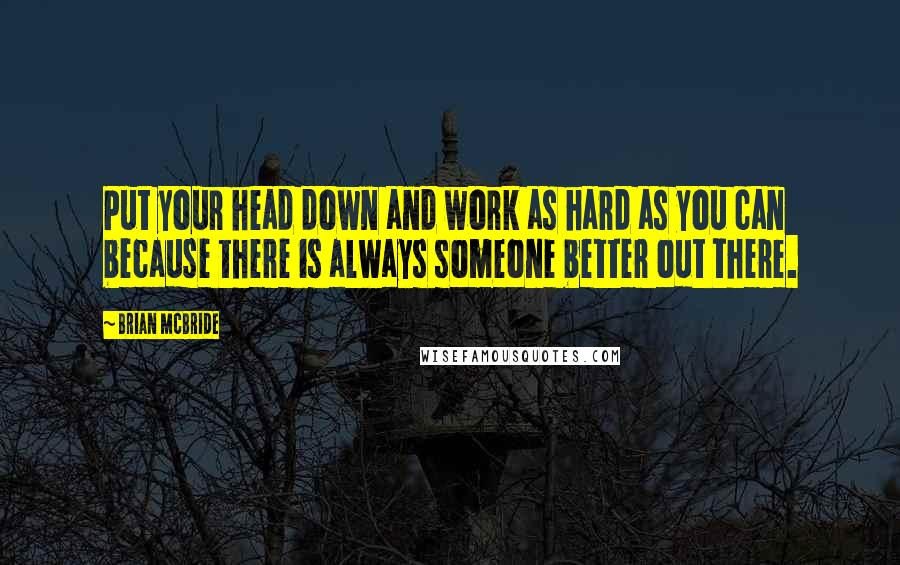 Brian McBride quotes: Put your head down and work as hard as you can because there is always someone better out there.