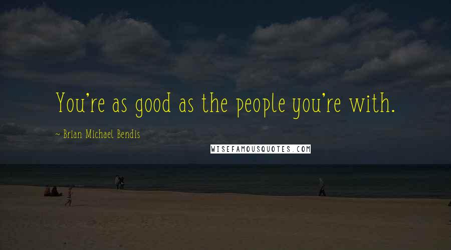 Brian Michael Bendis quotes: You're as good as the people you're with.