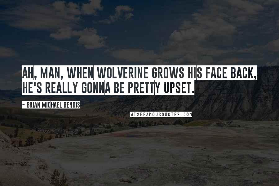 Brian Michael Bendis quotes: Ah, man, when Wolverine grows his face back, he's really gonna be pretty upset.
