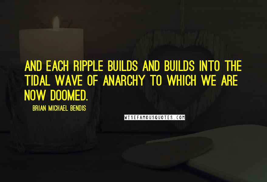 Brian Michael Bendis quotes: And each ripple builds and builds into the tidal wave of anarchy to which we are now doomed.