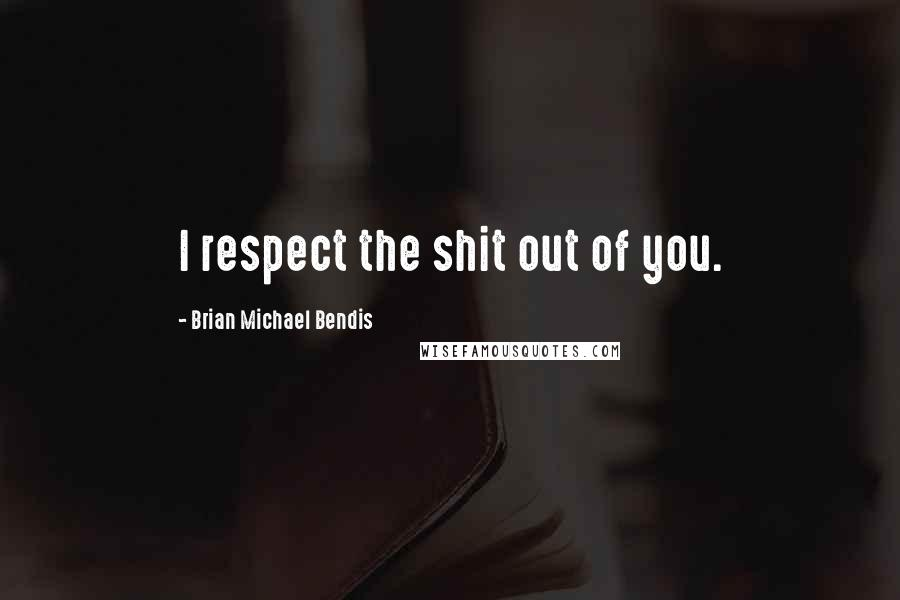 Brian Michael Bendis quotes: I respect the shit out of you.