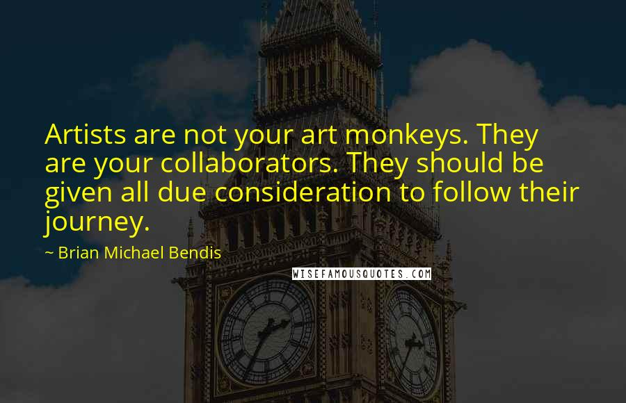 Brian Michael Bendis quotes: Artists are not your art monkeys. They are your collaborators. They should be given all due consideration to follow their journey.