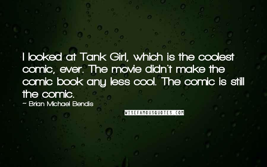 Brian Michael Bendis quotes: I looked at Tank Girl, which is the coolest comic, ever. The movie didn't make the comic book any less cool. The comic is still the comic.