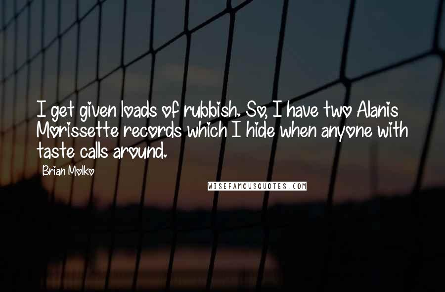 Brian Molko quotes: I get given loads of rubbish. So, I have two Alanis Morissette records which I hide when anyone with taste calls around.