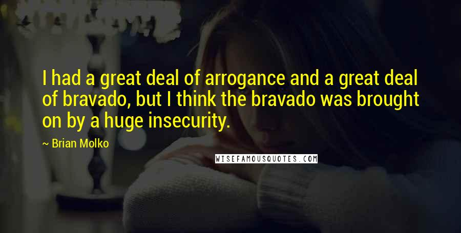 Brian Molko quotes: I had a great deal of arrogance and a great deal of bravado, but I think the bravado was brought on by a huge insecurity.