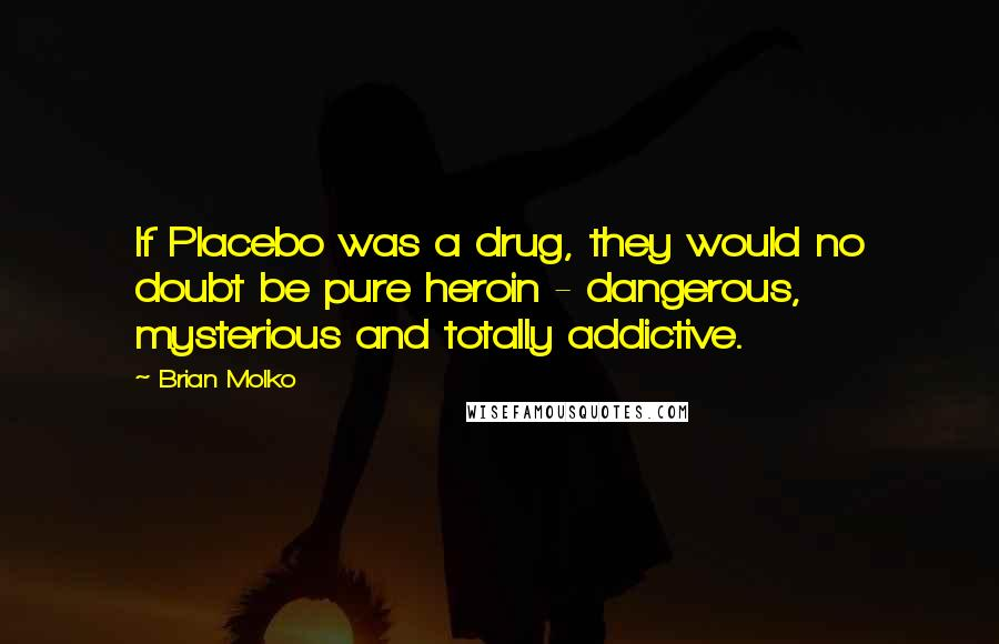 Brian Molko quotes: If Placebo was a drug, they would no doubt be pure heroin - dangerous, mysterious and totally addictive.