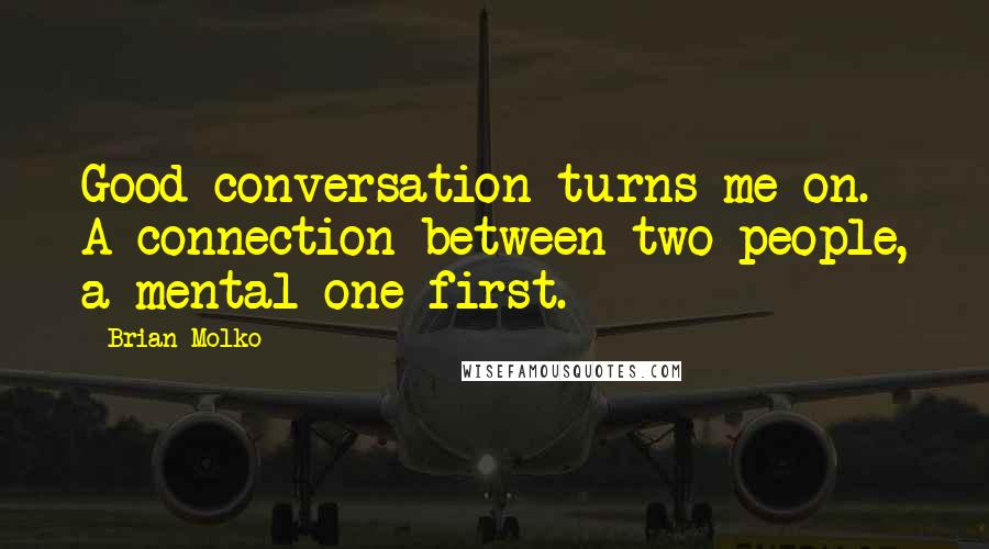 Brian Molko quotes: Good conversation turns me on. A connection between two people, a mental one first.