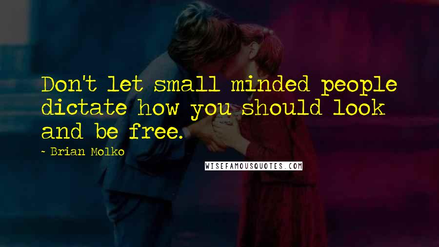 Brian Molko quotes: Don't let small minded people dictate how you should look and be free.