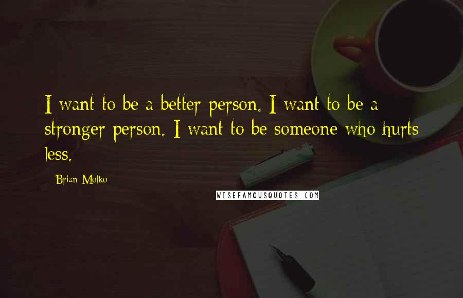 Brian Molko quotes: I want to be a better person. I want to be a stronger person. I want to be someone who hurts less.
