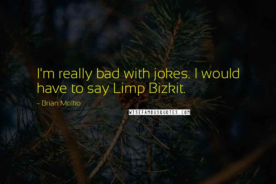 Brian Molko quotes: I'm really bad with jokes. I would have to say Limp Bizkit.