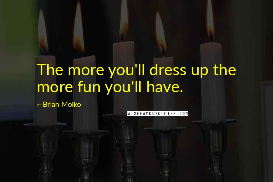 Brian Molko quotes: The more you'll dress up the more fun you'll have.