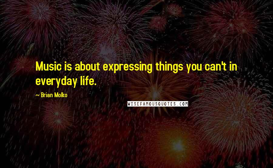 Brian Molko quotes: Music is about expressing things you can't in everyday life.