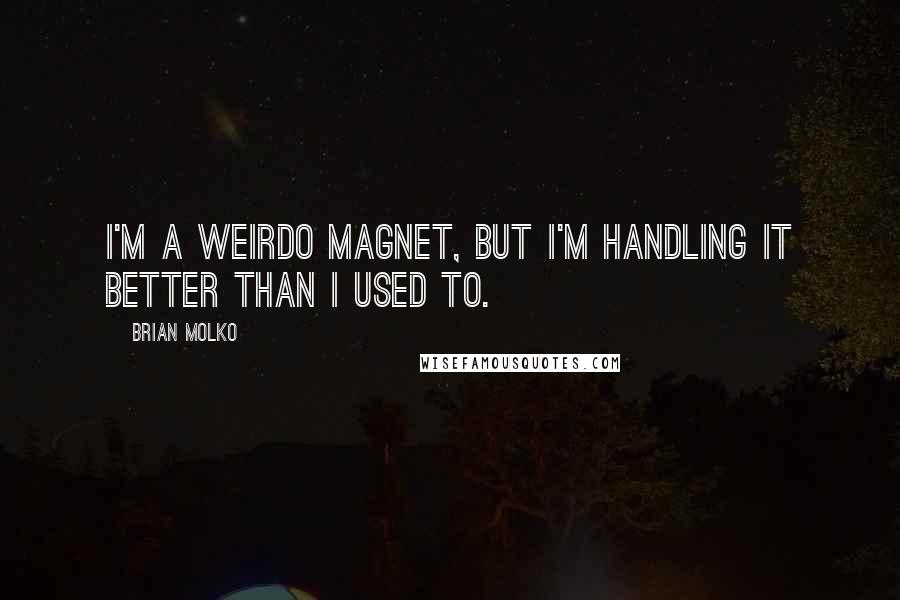 Brian Molko quotes: I'm a weirdo magnet, but I'm handling it better than I used to.