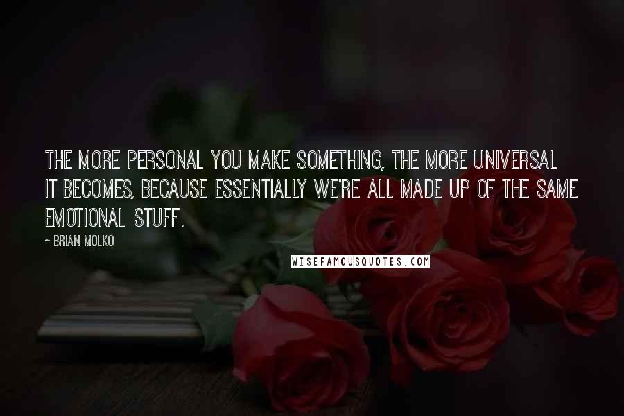 Brian Molko quotes: The more personal you make something, the more universal it becomes, because essentially we're all made up of the same emotional stuff.