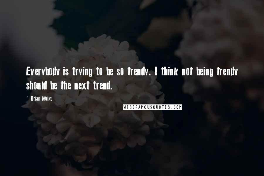 Brian Molko quotes: Everybody is trying to be so trendy. I think not being trendy should be the next trend.