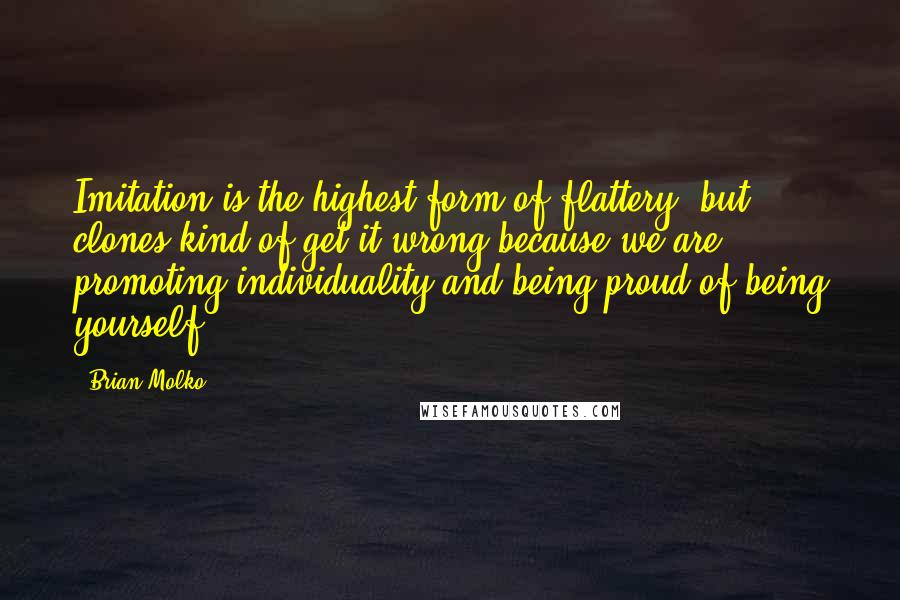 Brian Molko quotes: Imitation is the highest form of flattery, but clones kind of get it wrong because we are promoting individuality and being proud of being yourself.
