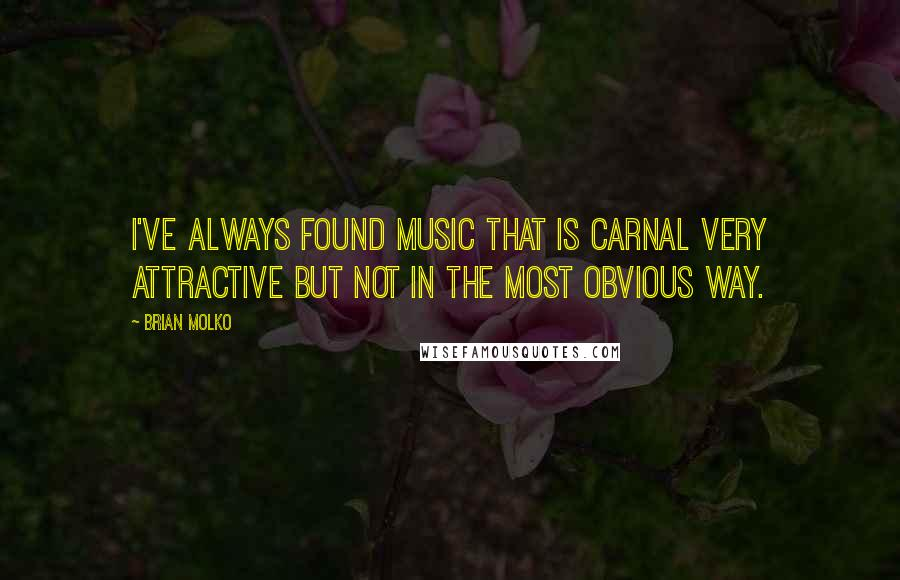 Brian Molko quotes: I've always found music that is carnal very attractive but not in the most obvious way.