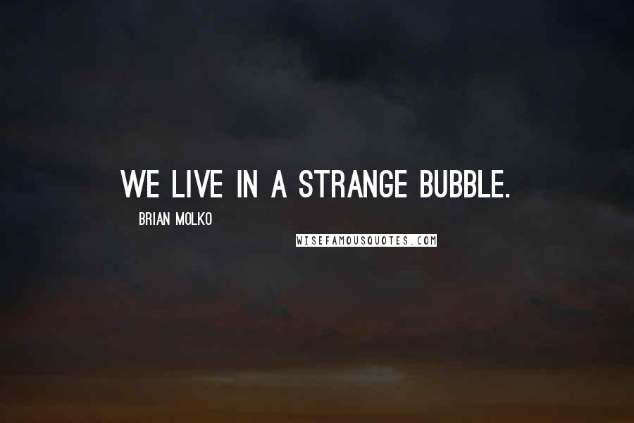 Brian Molko quotes: We live in a strange bubble.