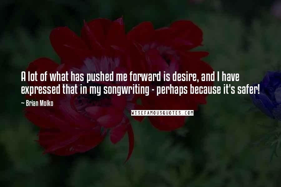 Brian Molko quotes: A lot of what has pushed me forward is desire, and I have expressed that in my songwriting - perhaps because it's safer!