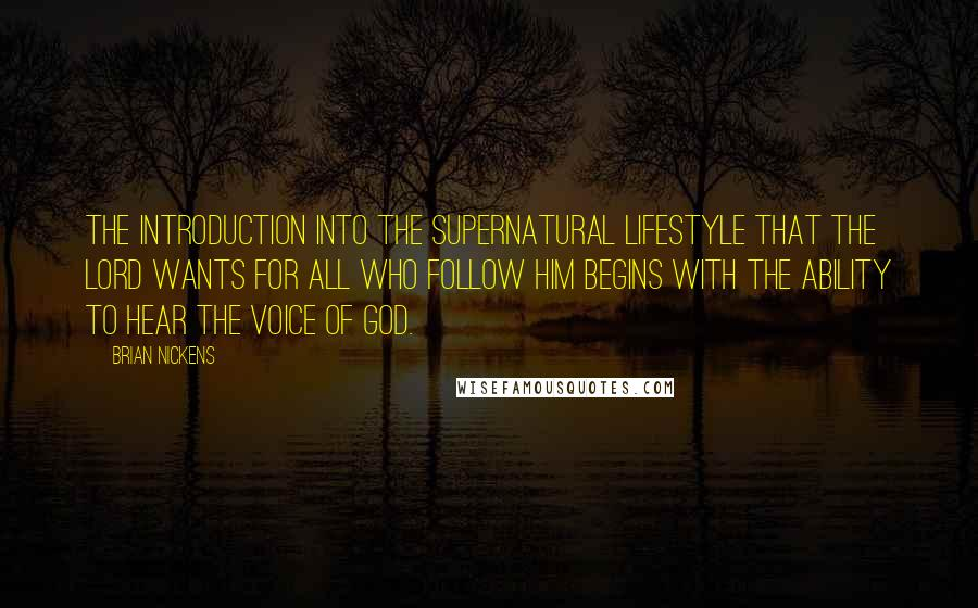 Brian Nickens quotes: The introduction into the supernatural lifestyle that the Lord wants for all who follow Him begins with the ability to hear the voice of God.