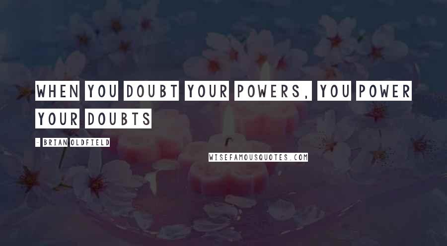 Brian Oldfield quotes: When you doubt your powers, you power your doubts