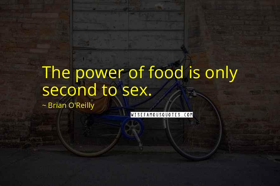 Brian O'Reilly quotes: The power of food is only second to sex.