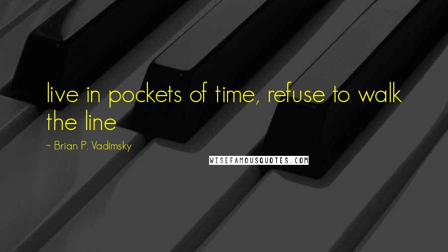 Brian P. Vadimsky quotes: live in pockets of time, refuse to walk the line