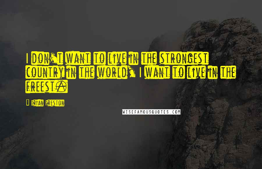 Brian Preston quotes: I don't want to live in the strongest country in the world, I want to live in the freest.