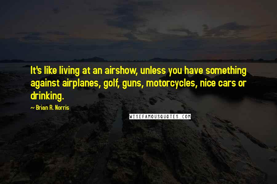 Brian R. Norris quotes: It's like living at an airshow, unless you have something against airplanes, golf, guns, motorcycles, nice cars or drinking.