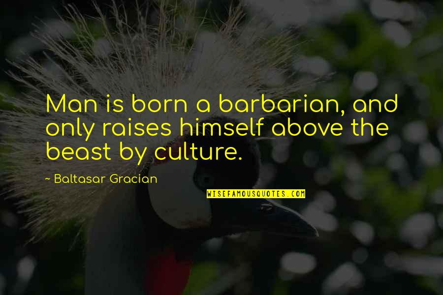 Brian Real World Explosion Quotes By Baltasar Gracian: Man is born a barbarian, and only raises