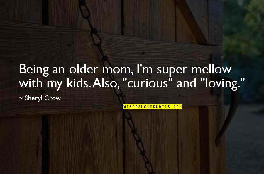 Brian Real World Explosion Quotes By Sheryl Crow: Being an older mom, I'm super mellow with