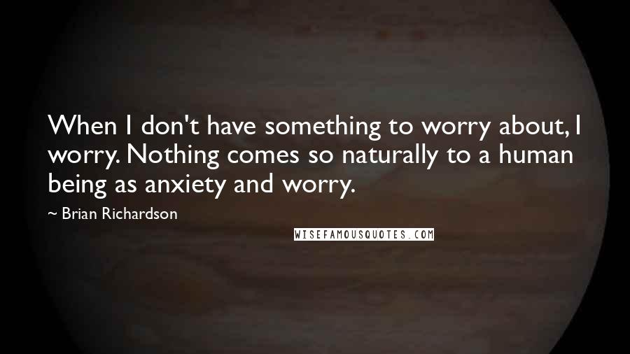 Brian Richardson quotes: When I don't have something to worry about, I worry. Nothing comes so naturally to a human being as anxiety and worry.