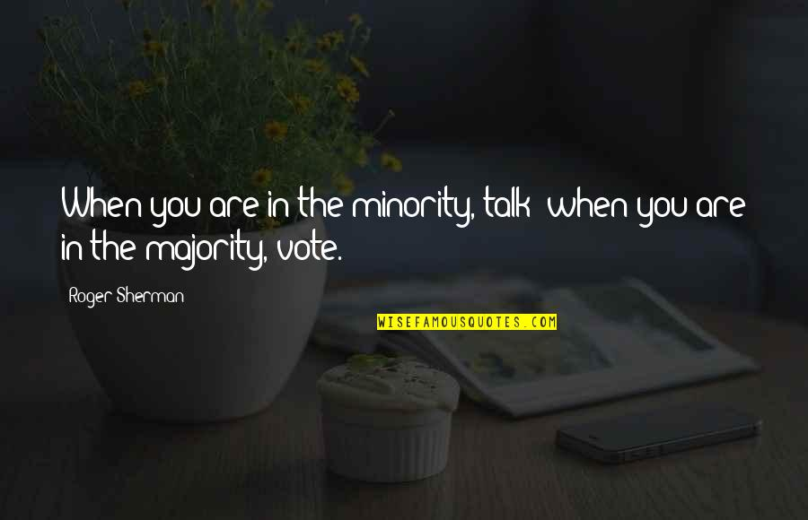 Brian Robot Quotes By Roger Sherman: When you are in the minority, talk; when