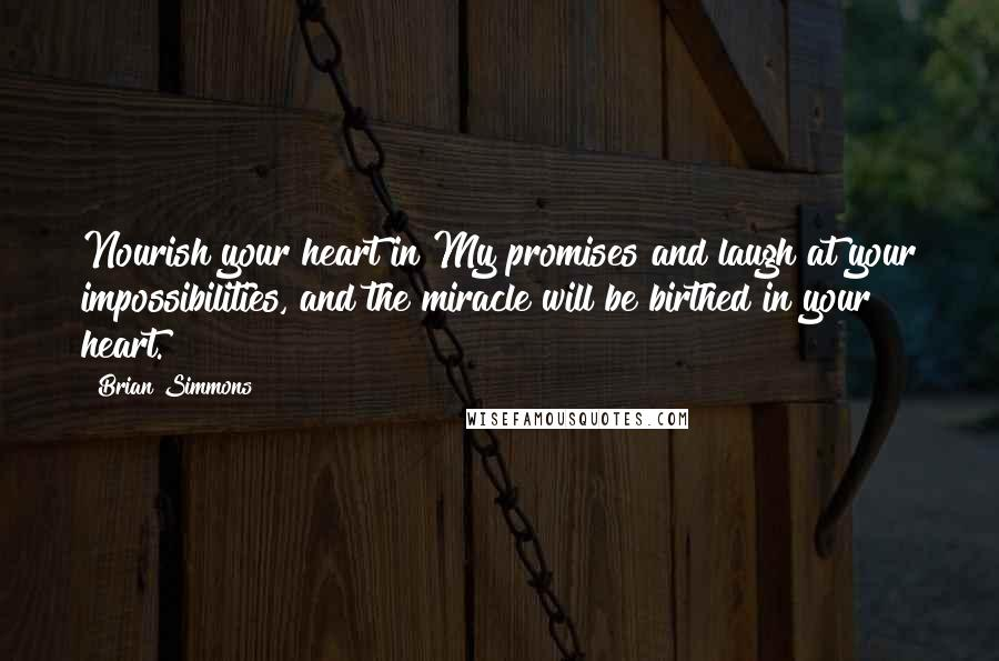 Brian Simmons quotes: Nourish your heart in My promises and laugh at your impossibilities, and the miracle will be birthed in your heart.