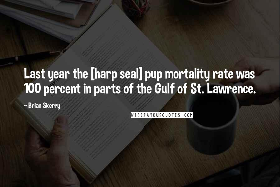 Brian Skerry quotes: Last year the [harp seal] pup mortality rate was 100 percent in parts of the Gulf of St. Lawrence.