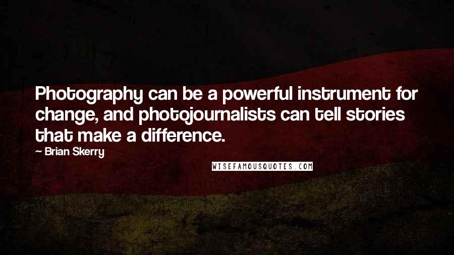 Brian Skerry quotes: Photography can be a powerful instrument for change, and photojournalists can tell stories that make a difference.