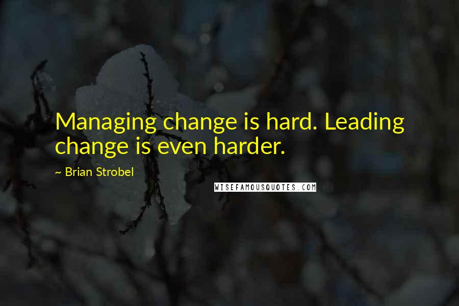 Brian Strobel quotes: Managing change is hard. Leading change is even harder.