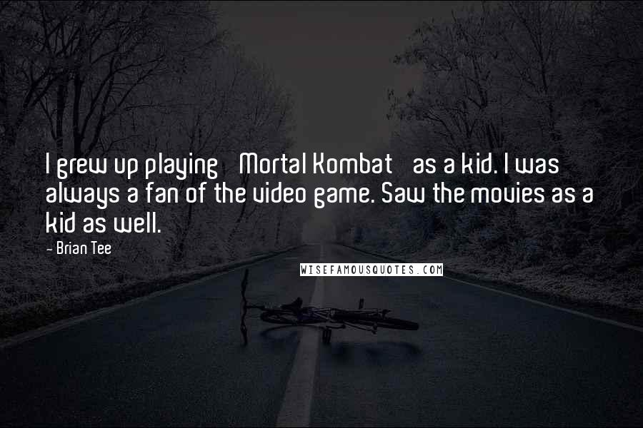 Brian Tee quotes: I grew up playing 'Mortal Kombat' as a kid. I was always a fan of the video game. Saw the movies as a kid as well.